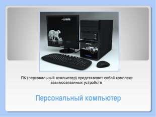 Персональный компьютер ПК (персональный компьютер) представляет собой комплек