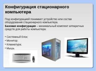 Конфигурация стационарного компьютера Под конфигурацией понимают устройство и