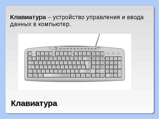 Клавиатура – устройство управления и ввода данных в компьютер. Клавиатура