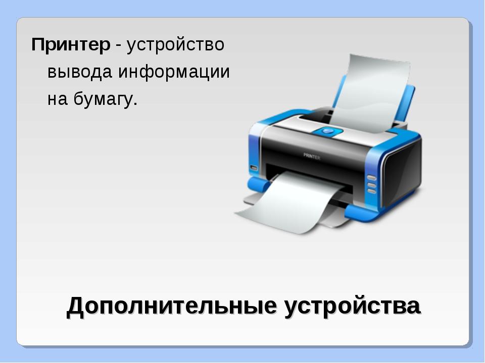 Дополнительные устройства Принтер - устройство вывода информации на бумагу.
