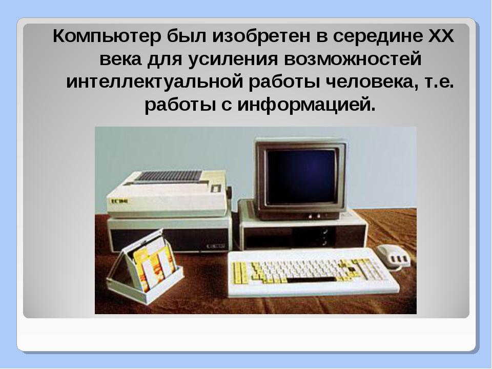 Компьютер был изобретен в середине XX века для усиления возможностей интеллек...
