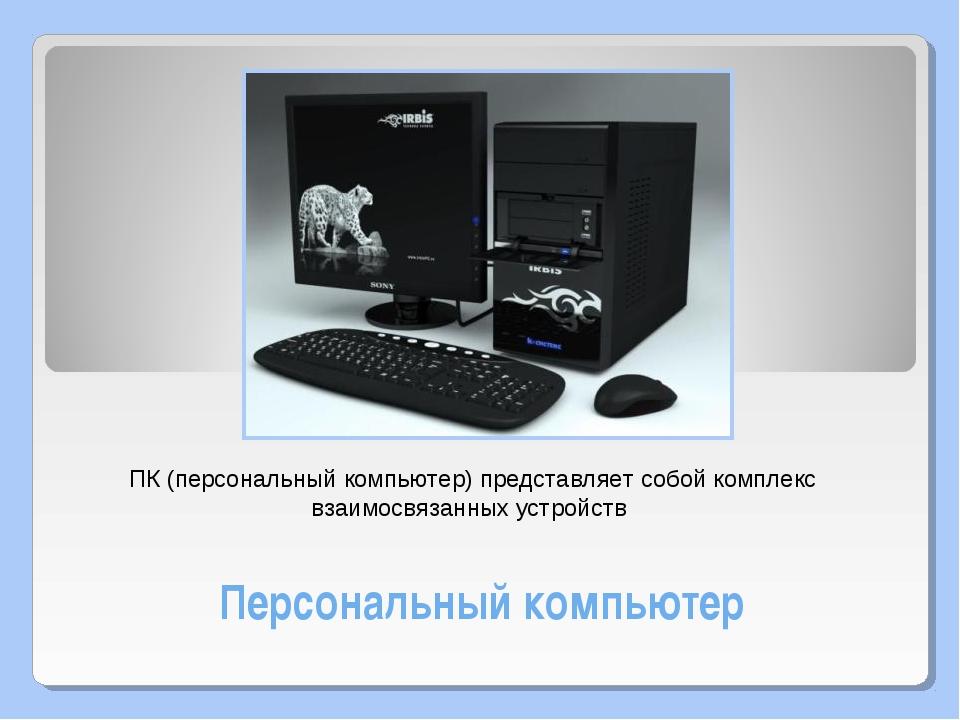 Персональный компьютер ПК (персональный компьютер) представляет собой комплек...