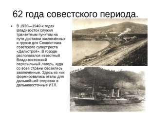 62 года совестского периода. В 1930—1940-х годах Владивосток служил транзитны