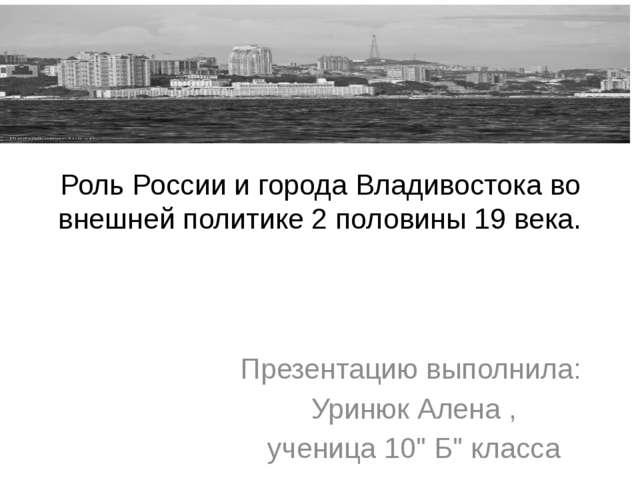 """Презентацию выполнила: Уринюк Алена , ученица 10"""" Б"""" класса Роль России и гор..."""