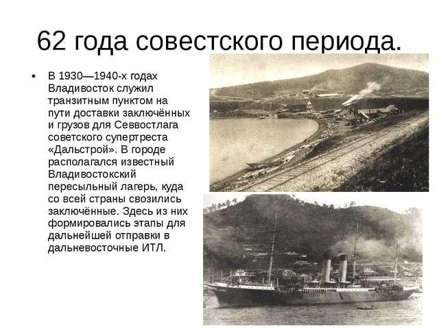 62 года совестского периода. В 1930—1940-х годах Владивосток служил транзитны...