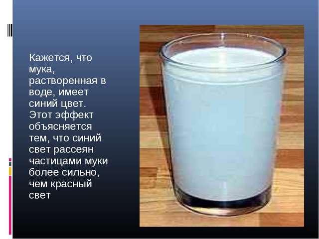 Кажется, что мука, растворенная в воде, имеет синий цвет. Этот эффект объясня...