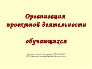 Организация проектной деятельности обучающихся Выполнила учитель начальных кл