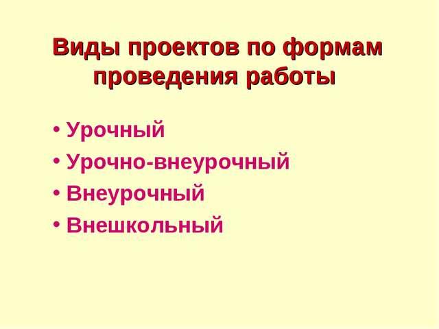 Виды проектов по формам проведения работы Урочный Урочно-внеурочный Внеурочн...
