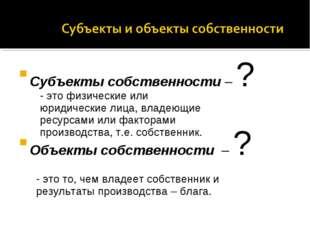 Субъекты собственности – ? Объекты собственности – ? - это физические или юри