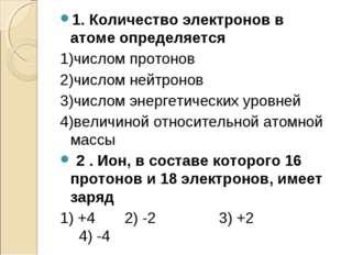 1. Количество электронов в атоме определяется 1)числом протонов 2)числом нейт