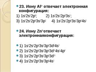 23. Иону Al3+ отвечает электронная конфигурация: 1) 1s22s22p6; 2) 1s22s22p63s