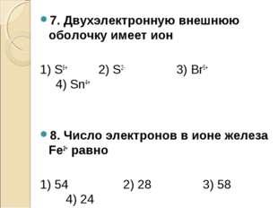 7. Двухэлектронную внешнюю оболочку имеет ион 1) S6+ 2) S2- 3) Вr5+ 4) Sn4+ 8
