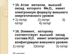 15. Атом металла, высший оксид которого Ме2О3, имеет электронную формулу внеш