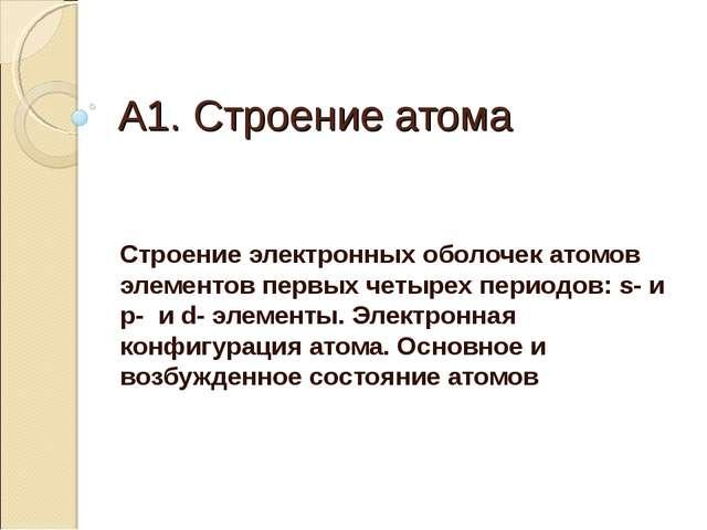 А1. Строение атома Строение электронных оболочек атомов элементов первых четы...
