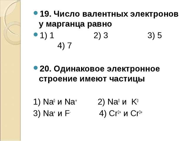 19. Число валентных электронов у марганца равно 1) 1 2) 3 3) 5 4) 7 20. Одина...