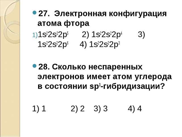 27. Электронная конфигурация атома фтора 1s22s22p5 2) 1s22s22p4 3) 1s22s22p6...