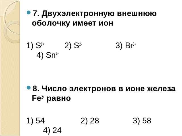 7. Двухэлектронную внешнюю оболочку имеет ион 1) S6+ 2) S2- 3) Вr5+ 4) Sn4+ 8...