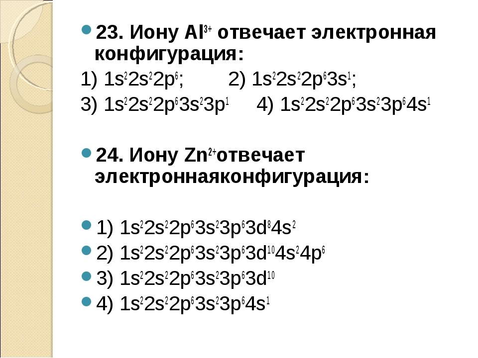 23. Иону Al3+ отвечает электронная конфигурация: 1) 1s22s22p6; 2) 1s22s22p63s...