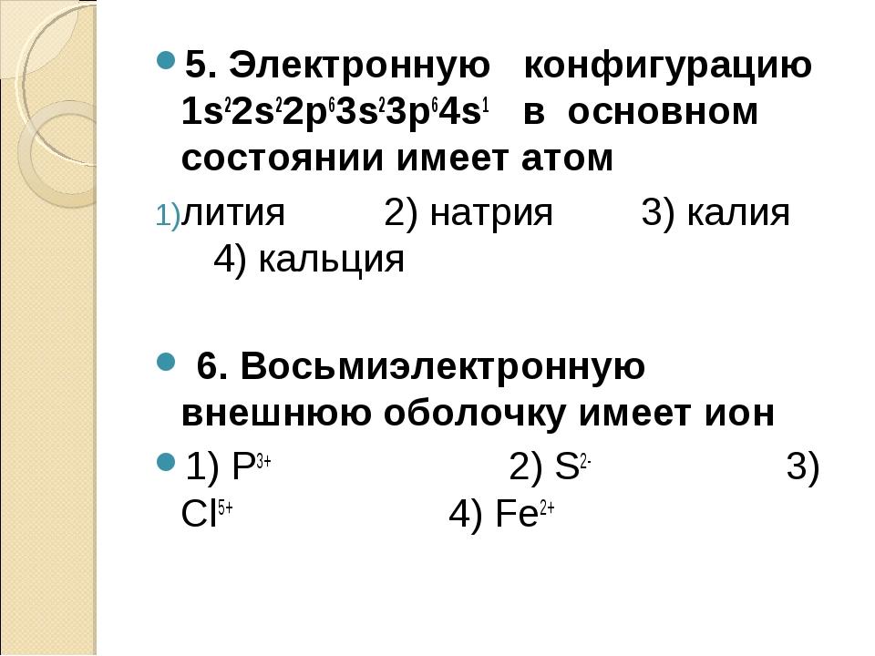 5. Электронную конфигурацию 1s22s22p63s23p64s1 в основном состоянии имеет ато...
