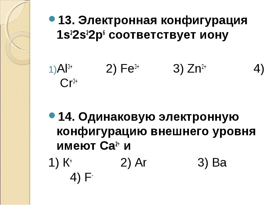 13. Электронная конфигурация 1s22s22p6 соответствует иону Аl3+ 2) Fe3+ 3) Zn2...