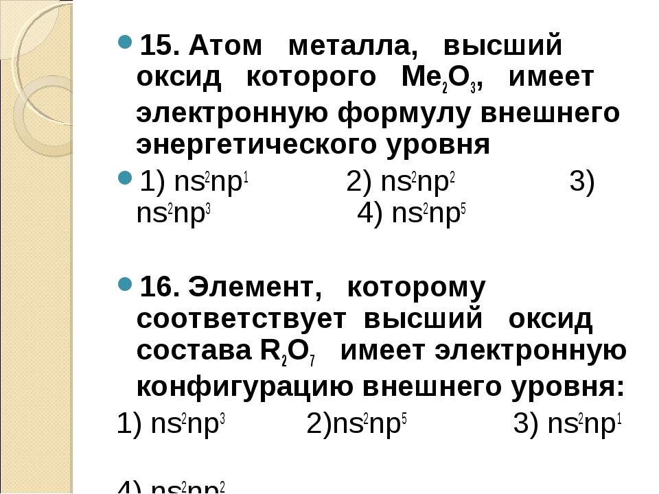 15. Атом металла, высший оксид которого Ме2О3, имеет электронную формулу внеш...