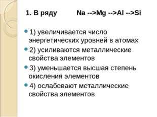 1. В ряду Na -->Mg -->Al -->Si 1) увеличивается число энергетических уровней