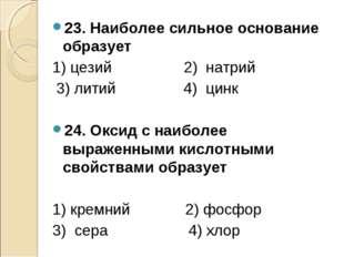 23. Наиболее сильное основание образует 1) цезий 2) натрий 3) литий 4) цинк 2