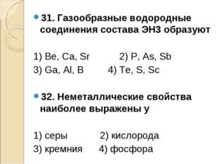 31. Газообразные водородные соединения состава ЭН3 образуют 1) Be, Ca, Sr 2)