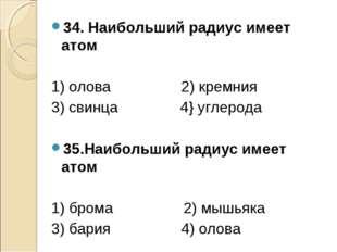 34. Наибольший радиус имеет атом 1) олова 2) кремния 3) свинца 4} углерода 35