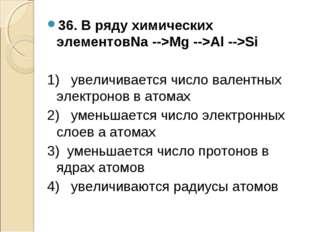 36. В ряду химических элементовNa -->Mg -->Al -->Si 1) увеличивается число ва
