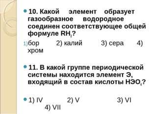 10. Какой элемент образует газообразное водородное соединен соответствующее о
