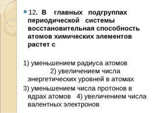 12. В главных подгруппах периодической системы восстановительная способность