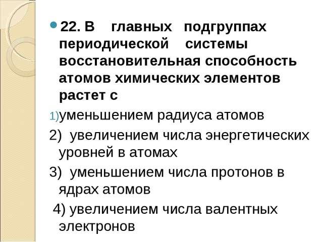 22. В главных подгруппах периодической системы восстановительная способность...
