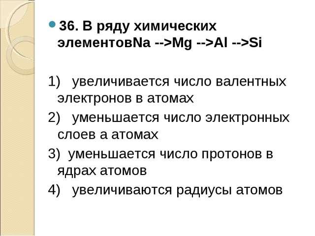36. В ряду химических элементовNa -->Mg -->Al -->Si 1) увеличивается число ва...
