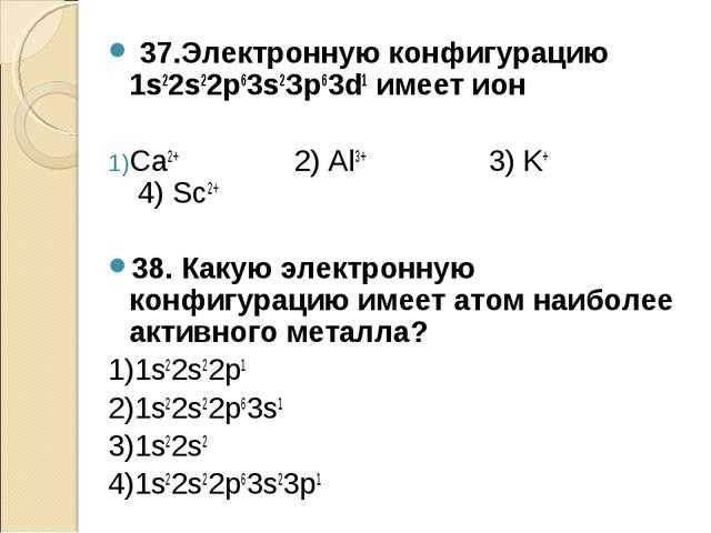 37.Электронную конфигурацию 1s22s22р63s2Зр63d1 имеет ион Са2+ 2) Аl3+ 3) K+...