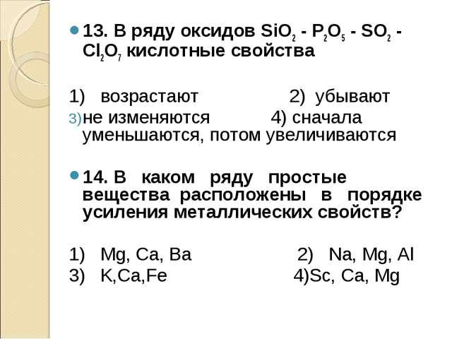 13. В ряду оксидов SiO2 - Р2О5 - SO2 - Cl2O7 кислотные свойства 1) возрастают...