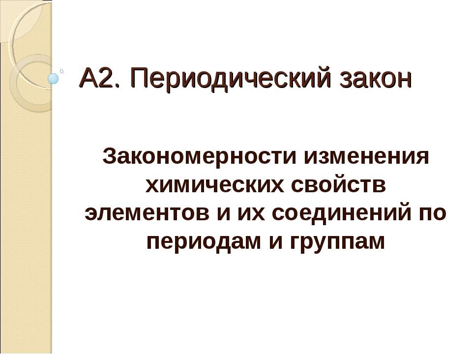 А2. Периодический закон Закономерности изменения химических свойств элементов...
