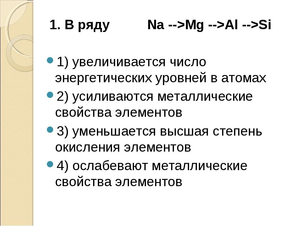 1. В ряду Na -->Mg -->Al -->Si 1) увеличивается число энергетических уровней...