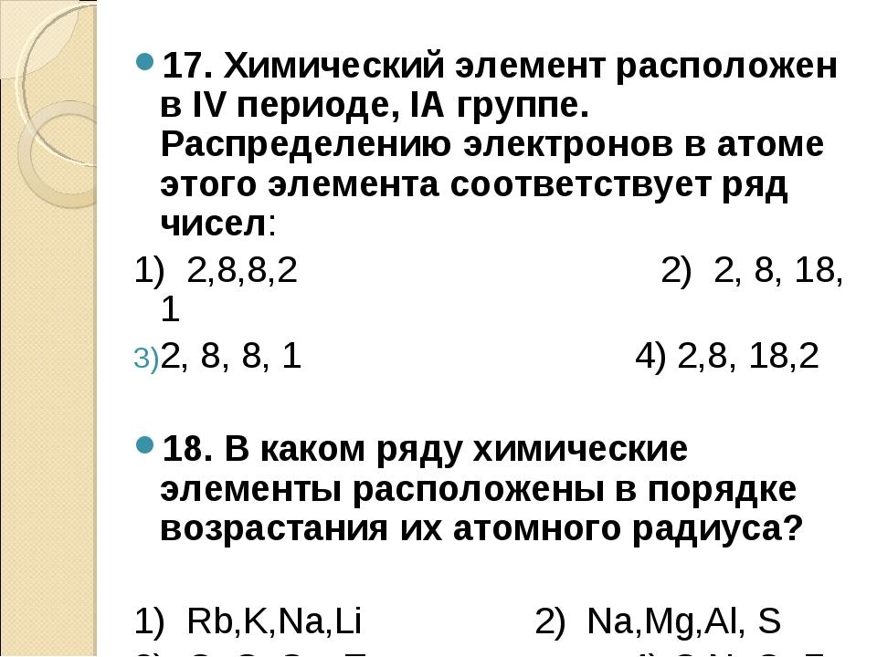 17. Химический элемент расположен в IV периоде, IA группе. Распределению элек...