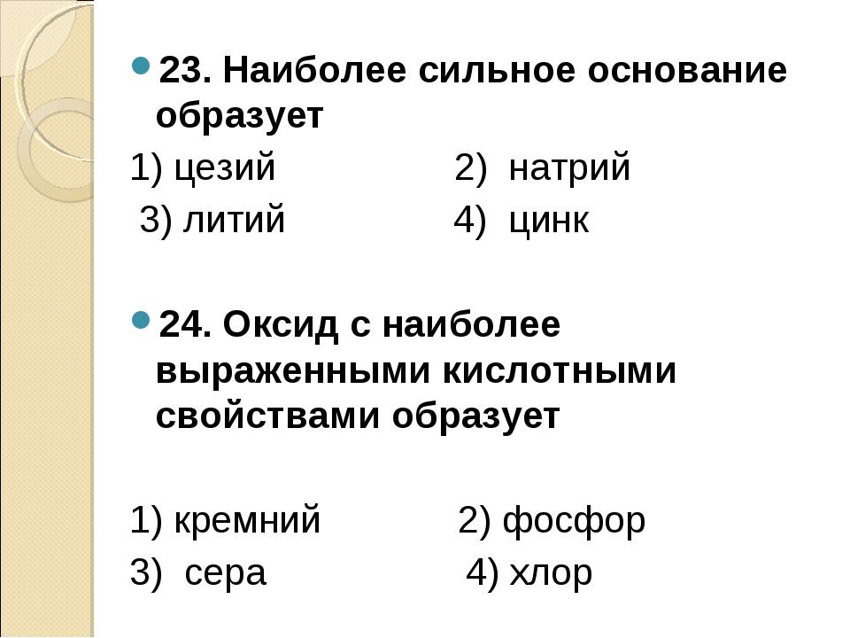 23. Наиболее сильное основание образует 1) цезий 2) натрий 3) литий 4) цинк 2...