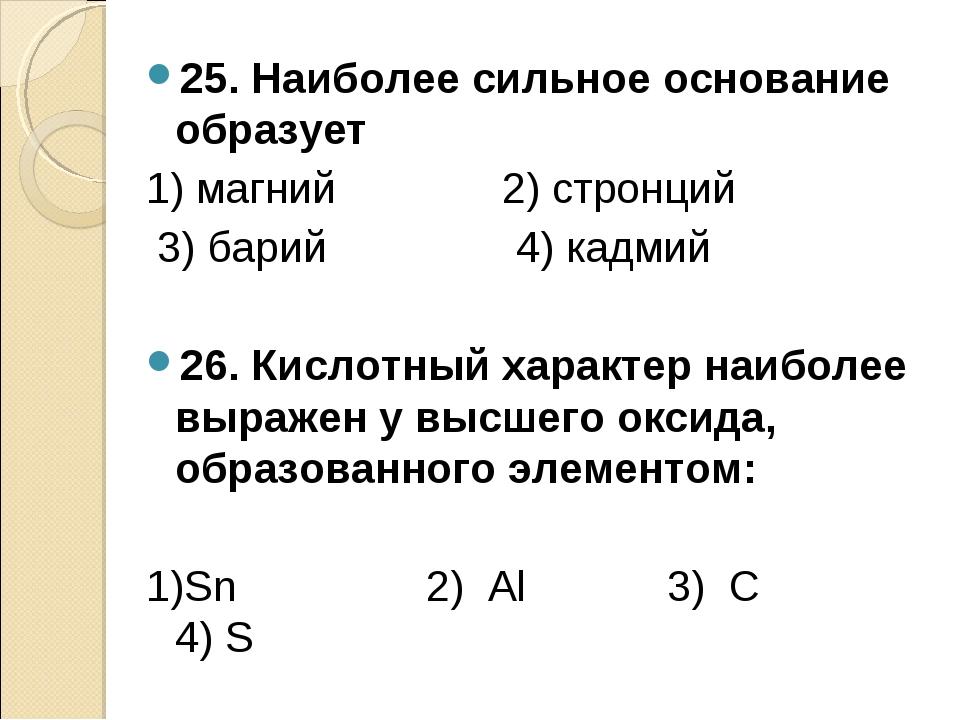 25. Наиболее сильное основание образует 1) магний 2) стронций 3) барий 4) кад...