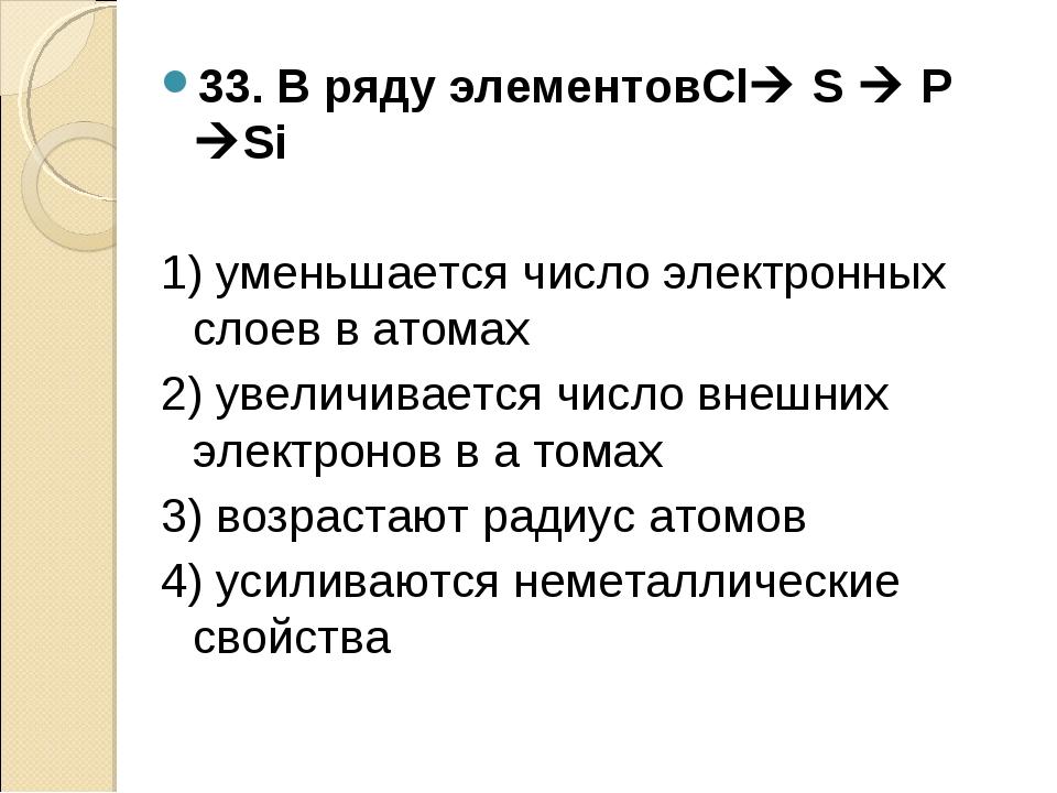 33. В ряду элементовCl S  P Si 1) уменьшается число электронных слоев в ат...