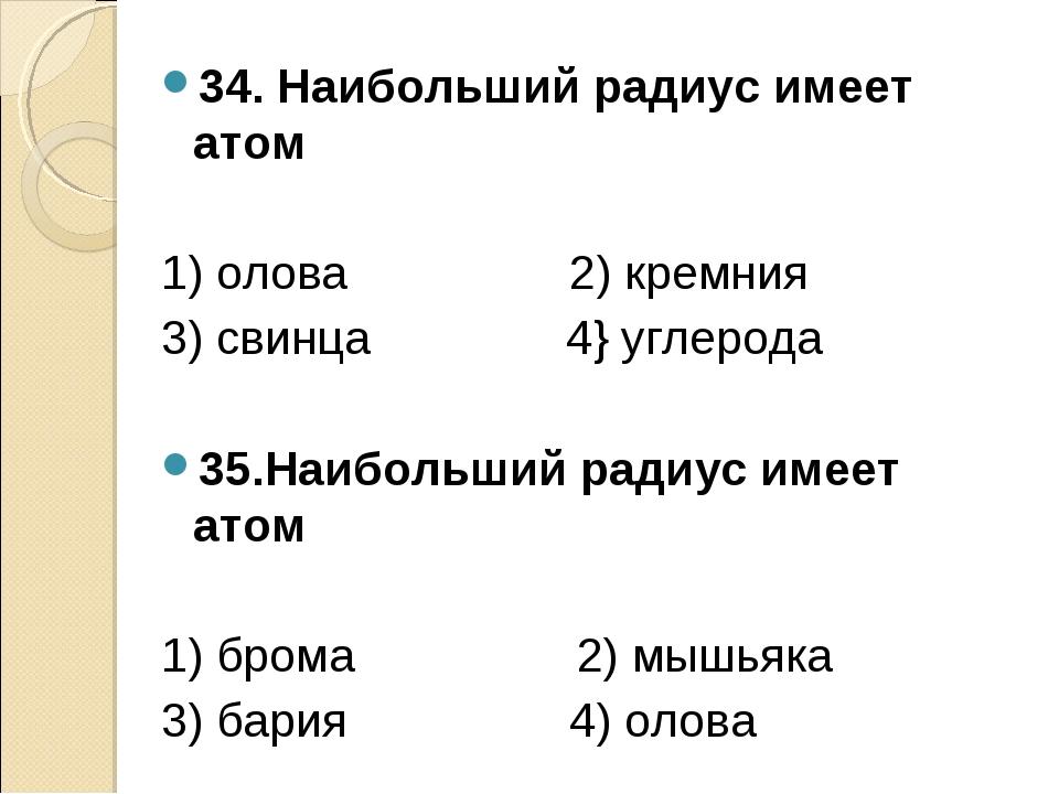 34. Наибольший радиус имеет атом 1) олова 2) кремния 3) свинца 4} углерода 35...