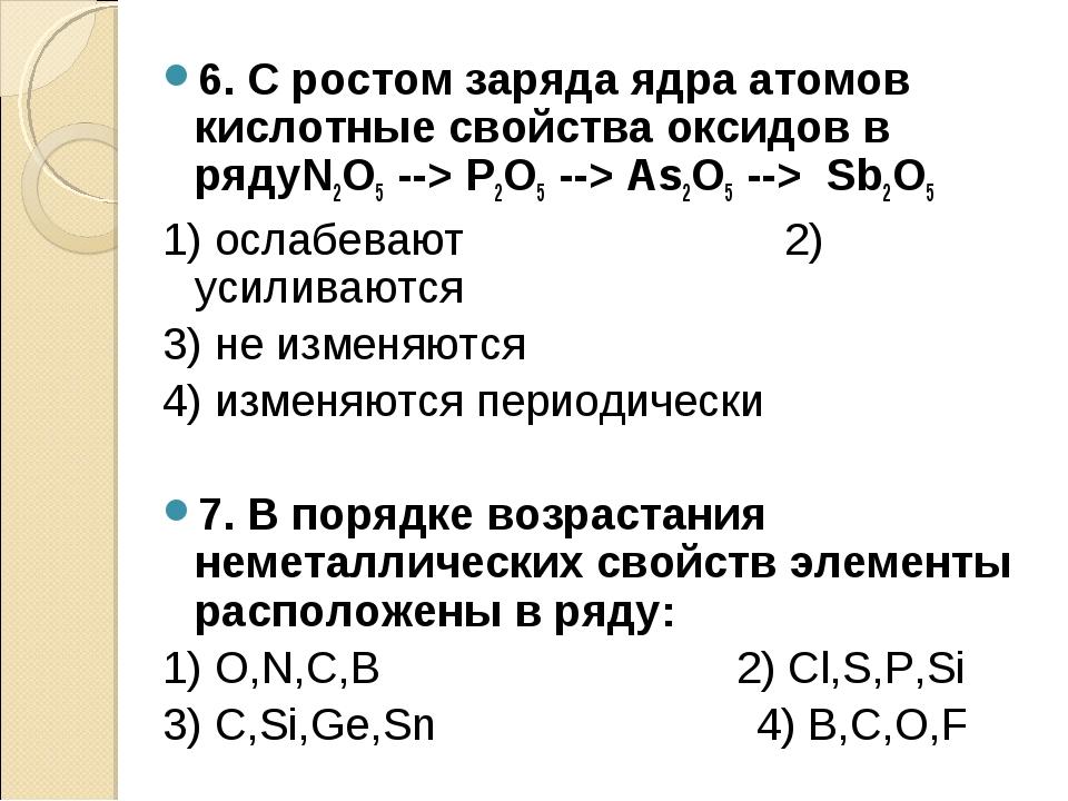 6. С ростом заряда ядра атомов кислотные свойства оксидов в рядуN2O5 --> P2O5...