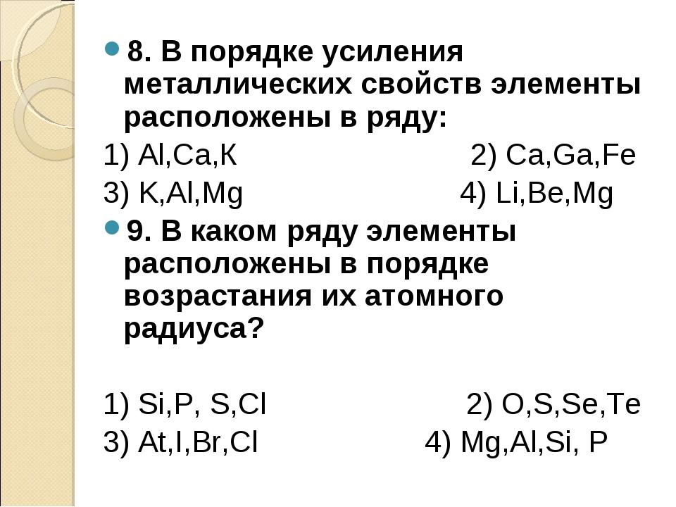 8. В порядке усиления металлических свойств элементы расположены в ряду: 1) А...
