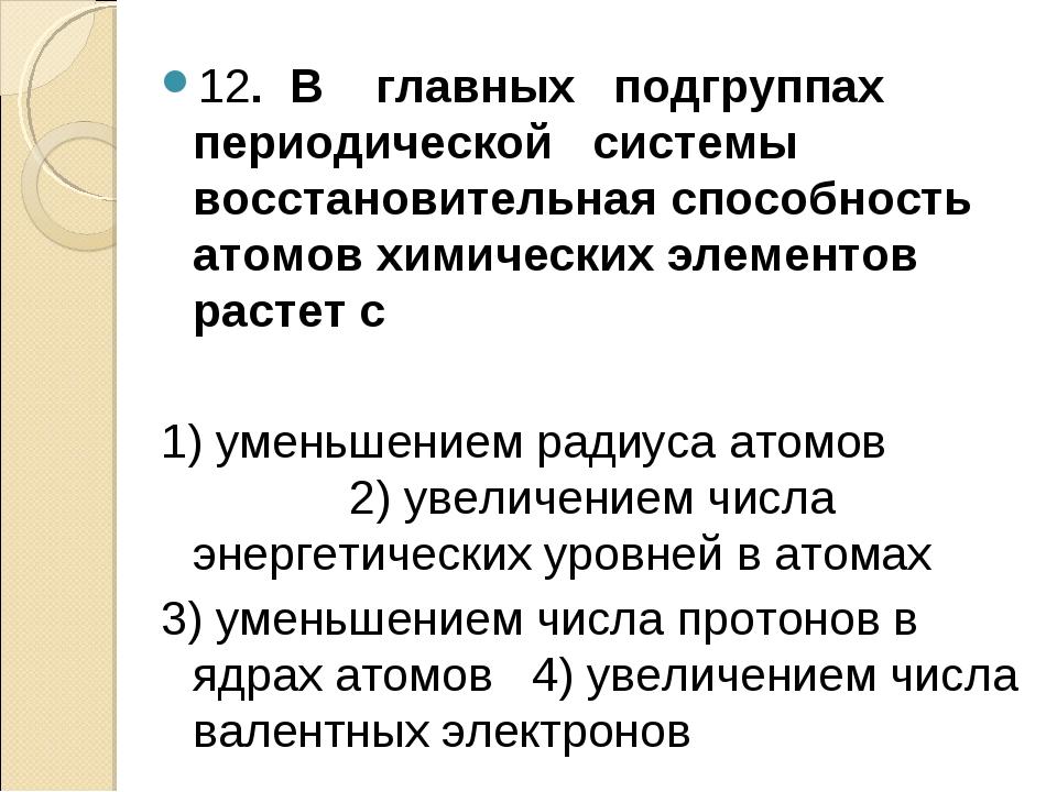 12. В главных подгруппах периодической системы восстановительная способность...