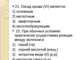 21. Оксид хрома (VI) является 1) основным 2) кислотным 3) амфотерным 4) несол