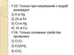 23. Только при нагревании с водой реагируют 1) К и Hg 2) Zn и Fe 3) Cs и Ag 4