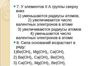 7. У элементов II А группы сверху вниз 1) уменьшаются радиусы атомов, 2) увел