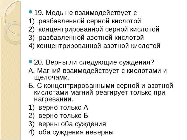 19. Медь не взаимодействует с 1) разбавленной серной кислотой 2) концентриров...